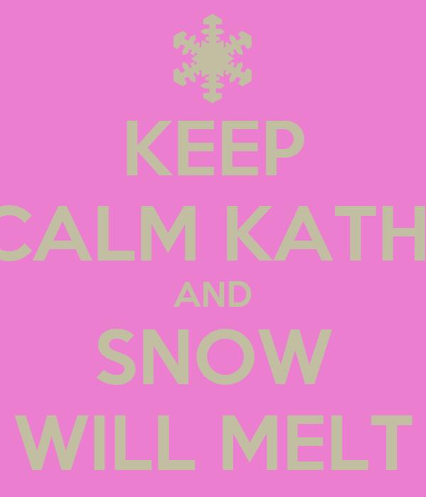 KEEP CALM KATHI AND SNOW WILL MELT
