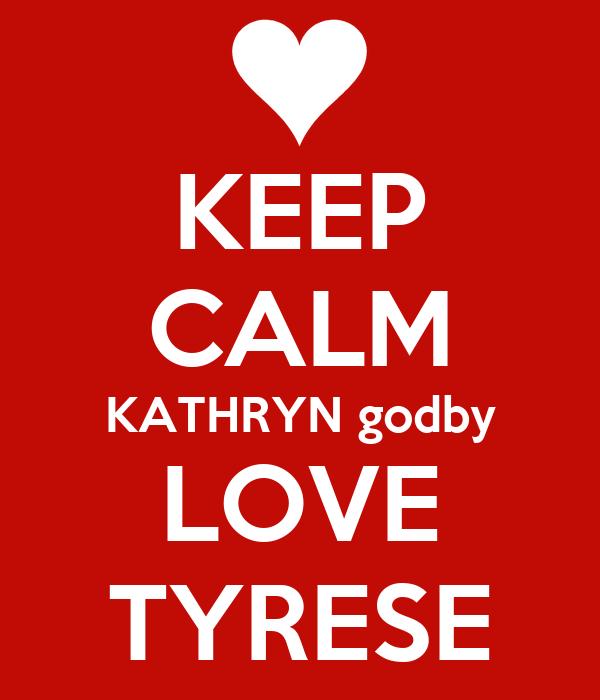 KEEP CALM KATHRYN godby LOVE TYRESE