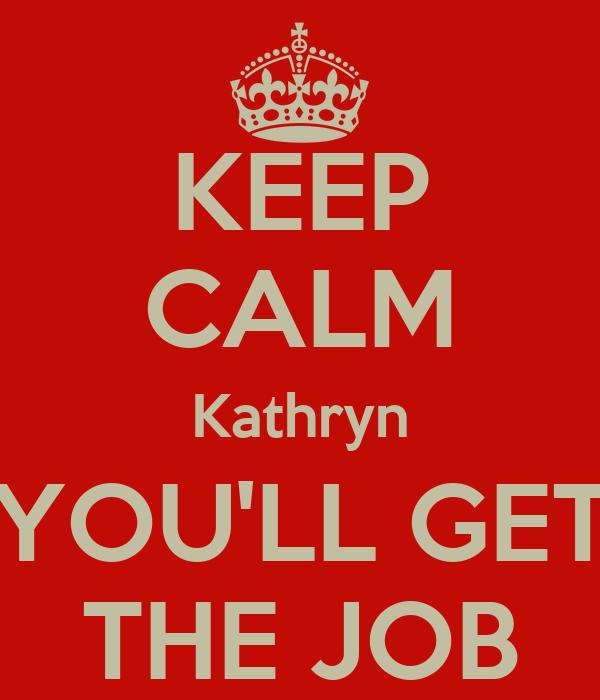 KEEP CALM Kathryn YOU'LL GET THE JOB