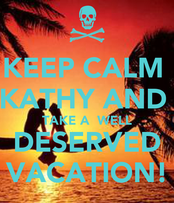KEEP CALM  KATHY AND  TAKE A  WELL DESERVED VACATION!
