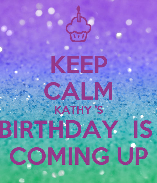KEEP CALM KATHY 'S BIRTHDAY  IS  COMING UP