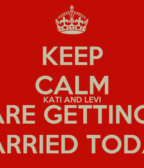 KEEP CALM KATI AND LEVI ARE GETTING  MARRIED TODAY