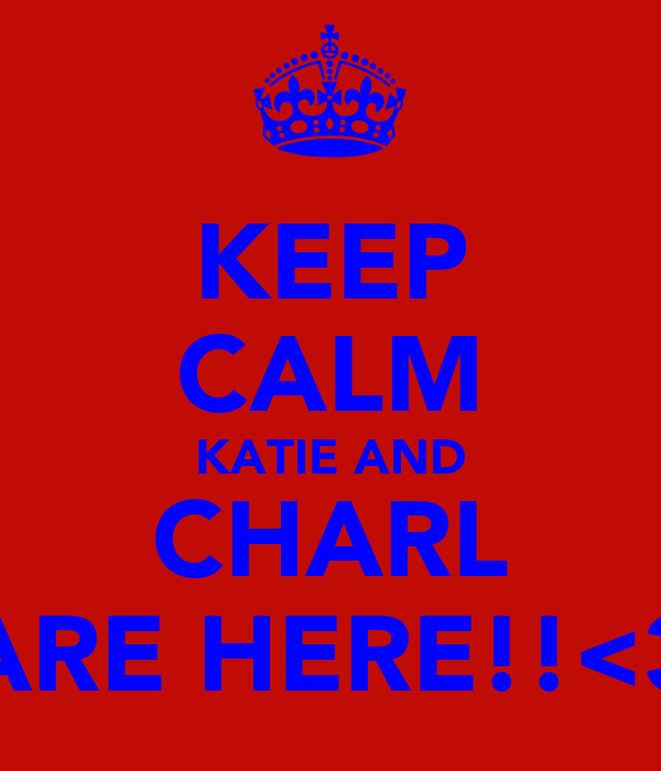 KEEP CALM KATIE AND CHARL ARE HERE!!<3
