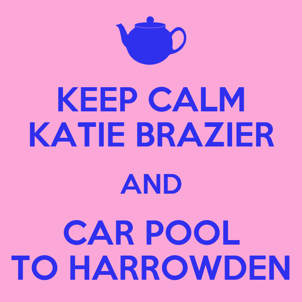 KEEP CALM KATIE BRAZIER AND CAR POOL TO HARROWDEN