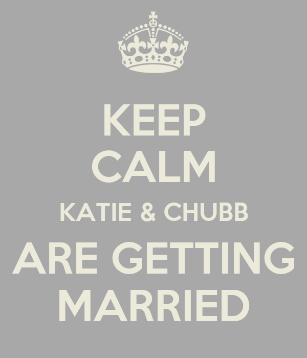 KEEP CALM KATIE & CHUBB ARE GETTING MARRIED