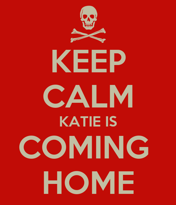 KEEP CALM KATIE IS COMING  HOME