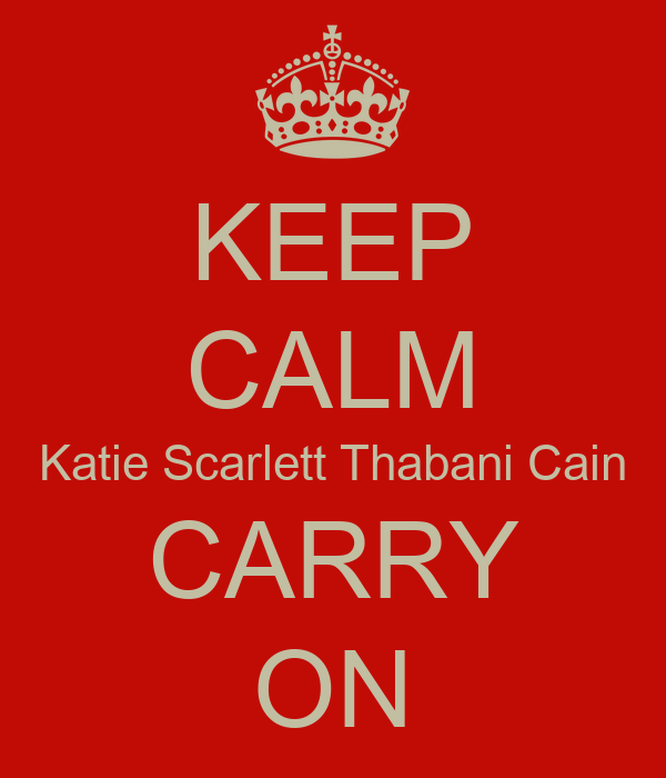 KEEP CALM Katie Scarlett Thabani Cain CARRY ON