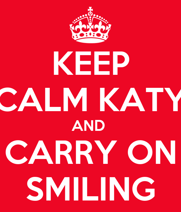 KEEP CALM KATY AND  CARRY ON SMILING