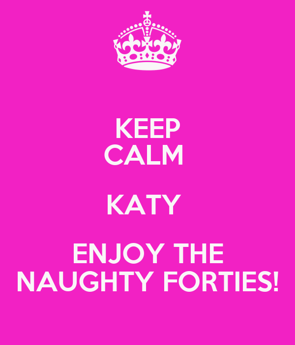 KEEP CALM  KATY  ENJOY THE NAUGHTY FORTIES!