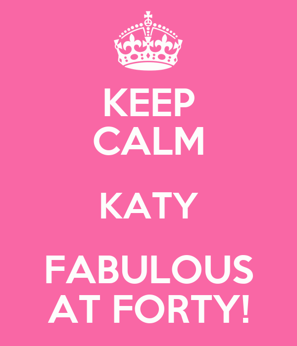 KEEP CALM KATY FABULOUS AT FORTY!