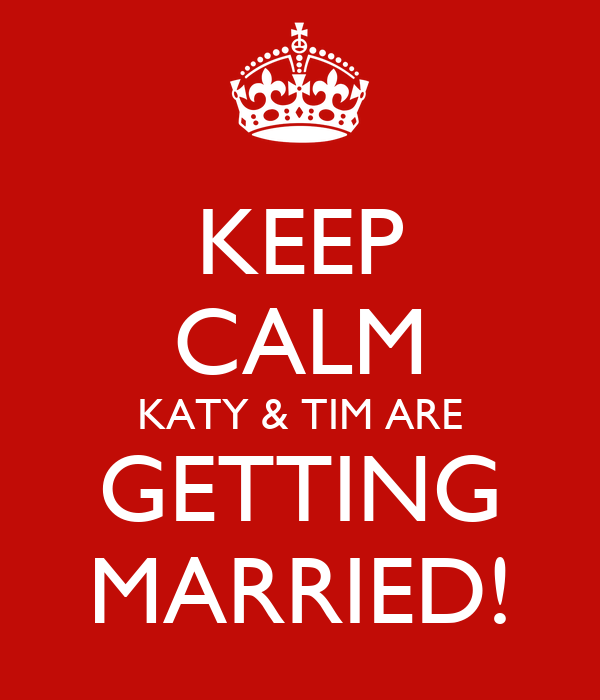 KEEP CALM KATY & TIM ARE GETTING MARRIED!