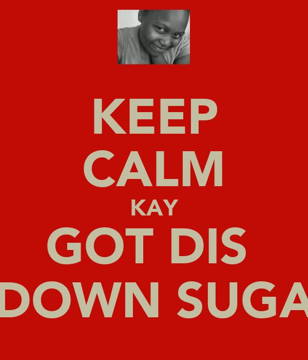 KEEP CALM KAY GOT DIS  1 DOWN SUGA'S