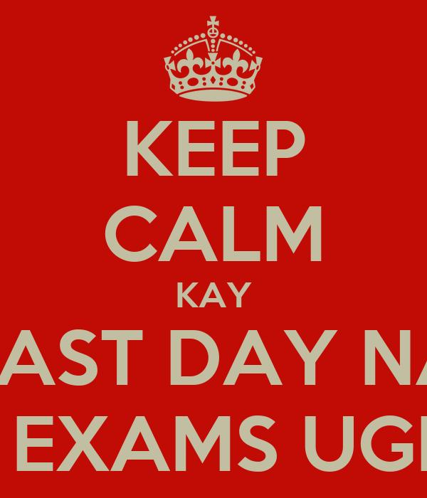 KEEP CALM KAY LAST DAY NA SA EXAMS UGMA