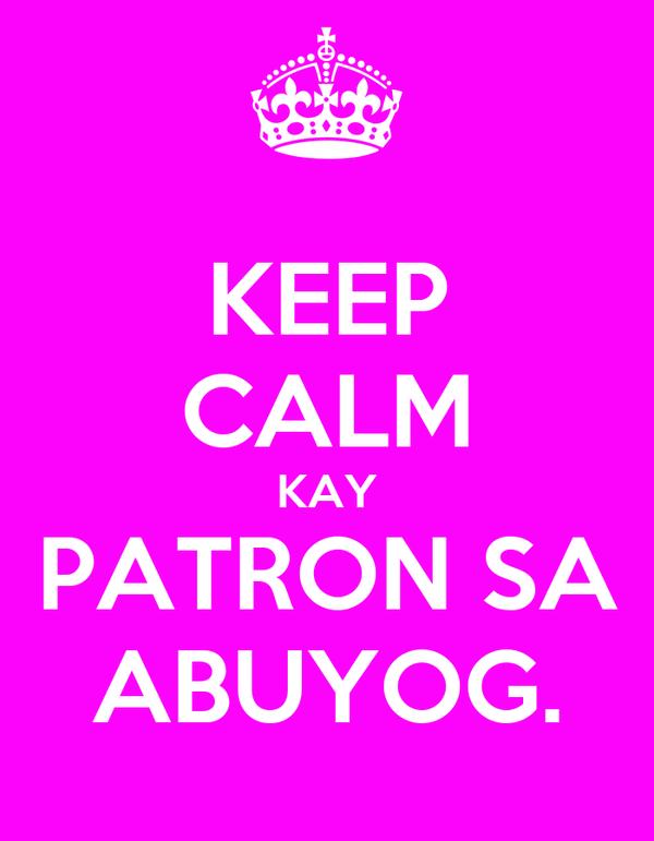 KEEP CALM KAY PATRON SA ABUYOG.