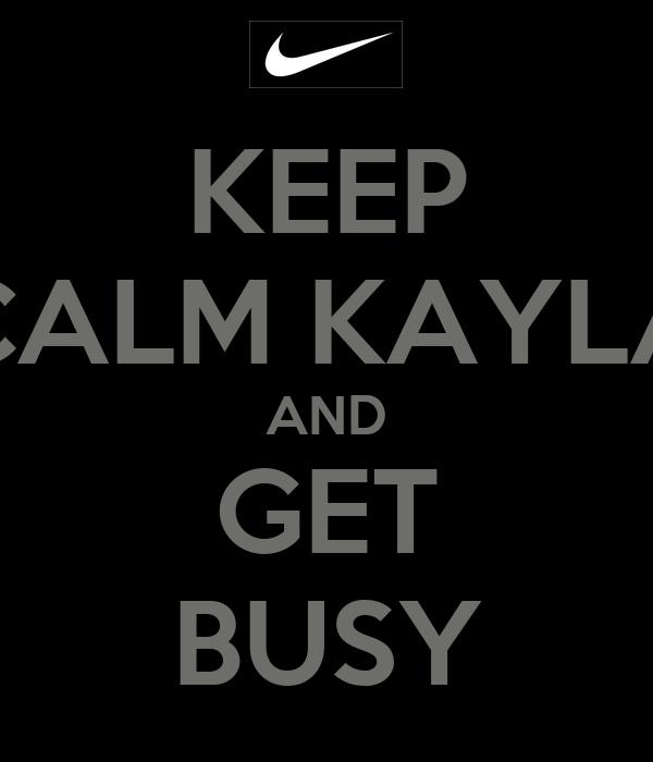 KEEP CALM KAYLA AND GET BUSY