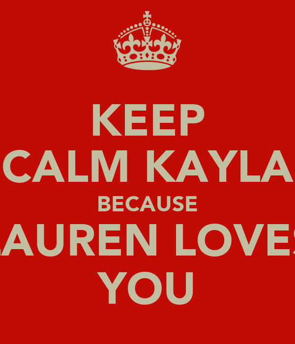 KEEP CALM KAYLA BECAUSE LAUREN LOVES YOU