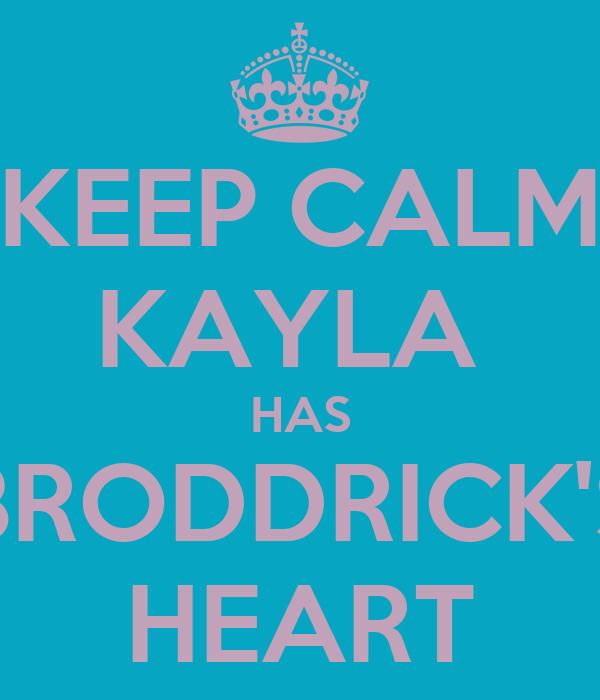 KEEP CALM KAYLA  HAS BRODDRICK'S HEART