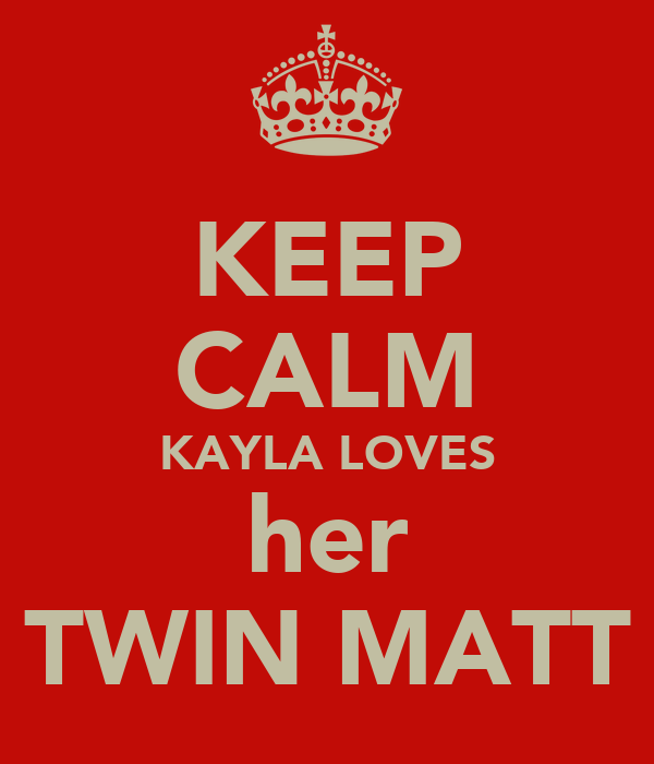 KEEP CALM KAYLA LOVES her TWIN MATT