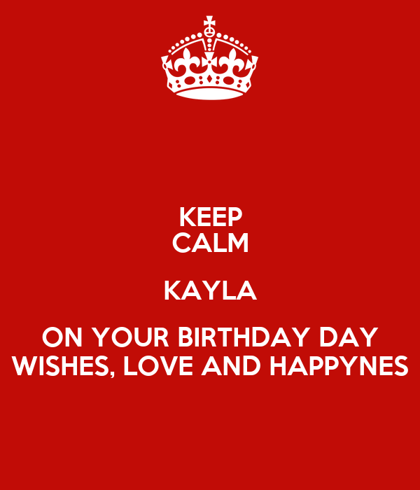 KEEP CALM KAYLA ON YOUR BIRTHDAY DAY WISHES, LOVE AND HAPPYNES