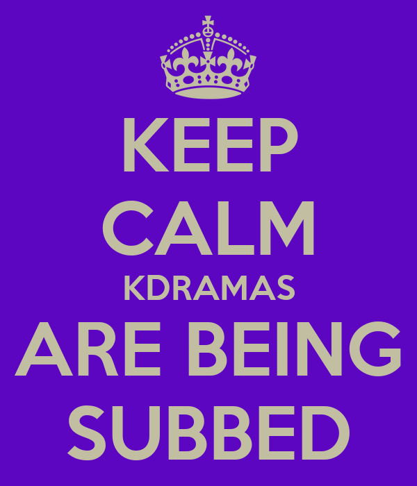 KEEP CALM KDRAMAS ARE BEING SUBBED