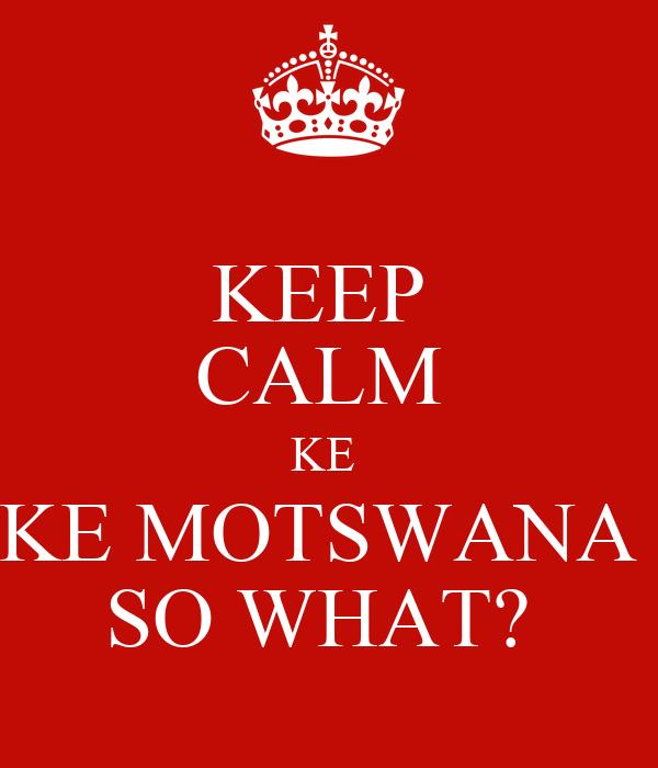 KEEP  CALM  KE  KE MOTSWANA  SO WHAT?