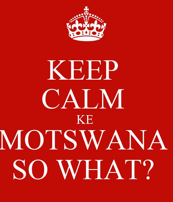 KEEP  CALM  KE  MOTSWANA  SO WHAT?