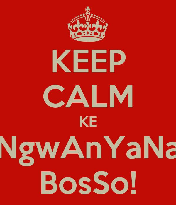 KEEP CALM KE NgwAnYaNa BosSo!