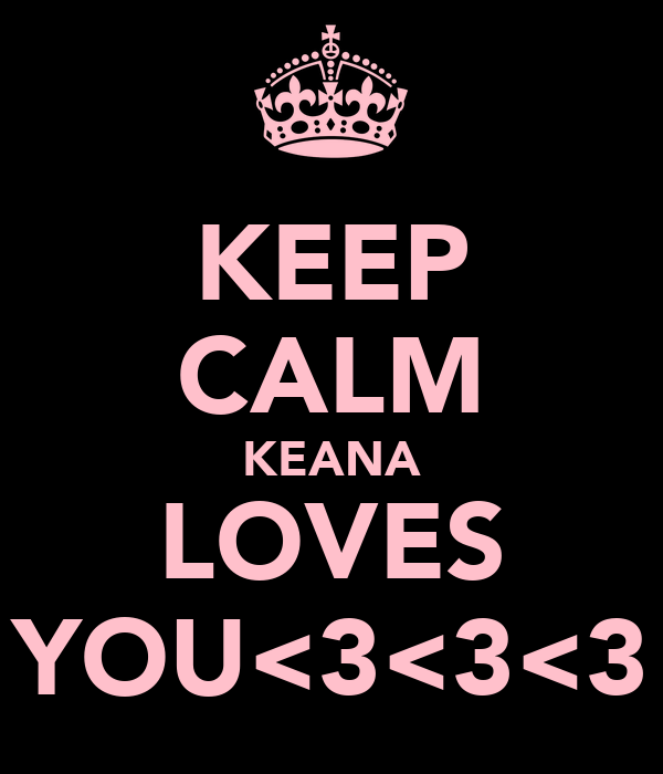 KEEP CALM KEANA LOVES YOU<3<3<3