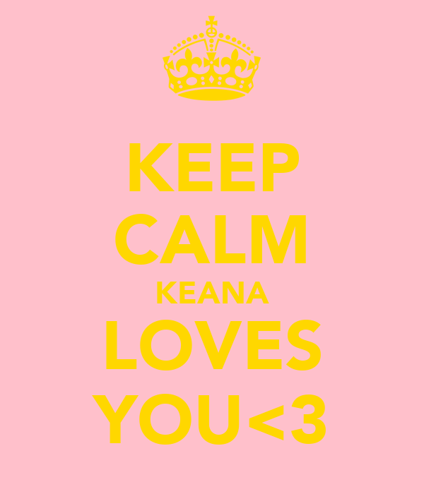 KEEP CALM KEANA LOVES YOU<3