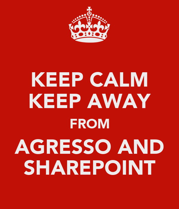 KEEP CALM KEEP AWAY FROM AGRESSO AND SHAREPOINT