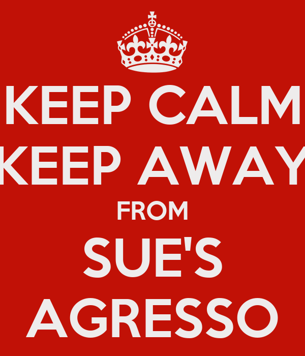 KEEP CALM KEEP AWAY FROM SUE'S AGRESSO