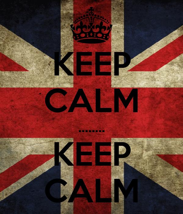 KEEP CALM ........ KEEP CALM