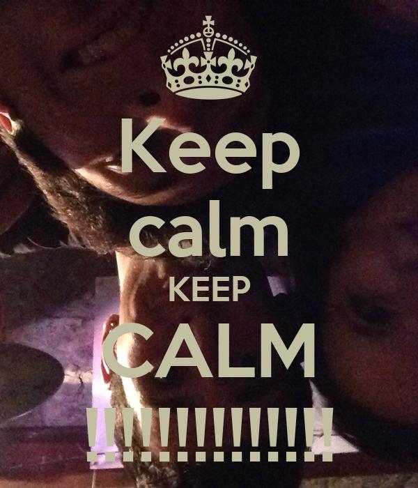Keep calm KEEP CALM !!!!!!!!!!!!!!