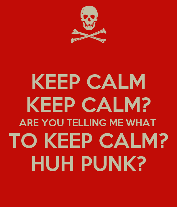 KEEP CALM KEEP CALM? ARE YOU TELLING ME WHAT  TO KEEP CALM? HUH PUNK?
