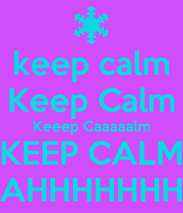 keep calm Keep Calm Keeep Caaaaalm KEEP CALM AHHHHHHH