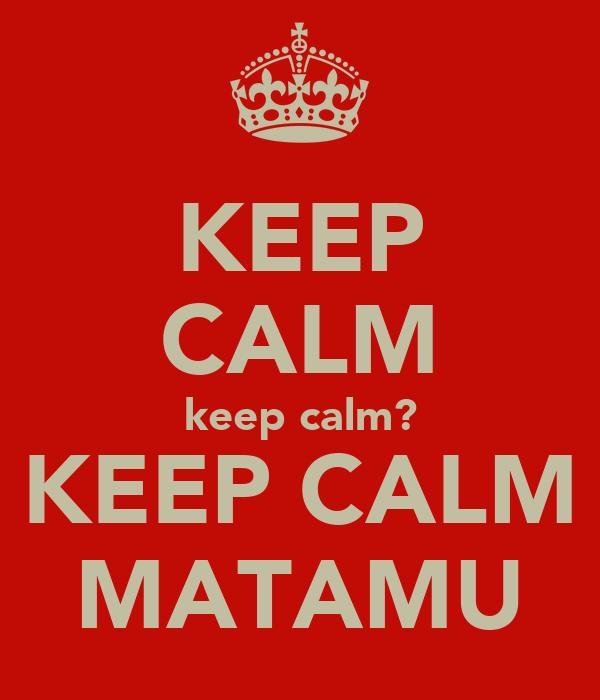 KEEP CALM keep calm? KEEP CALM MATAMU