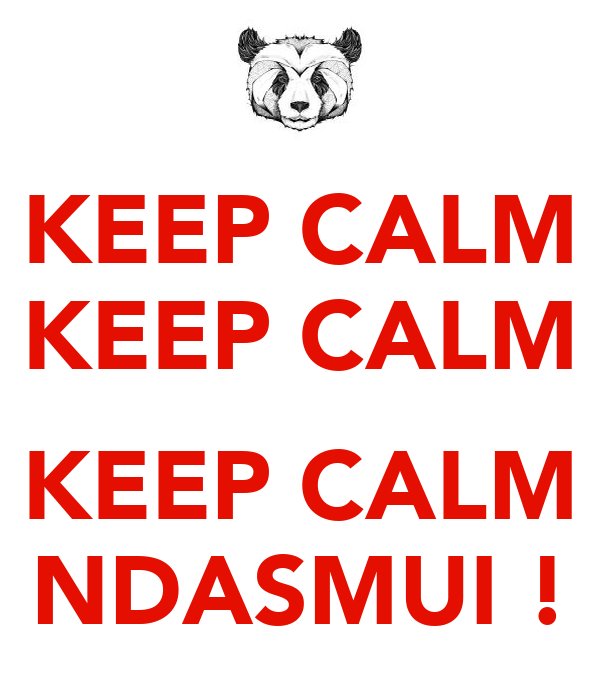 KEEP CALM KEEP CALM  KEEP CALM NDASMUI !