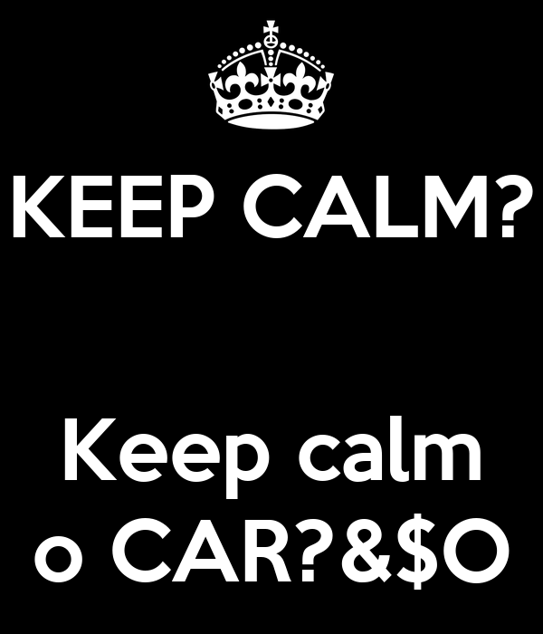 KEEP CALM?   Keep calm o CAR?&$O