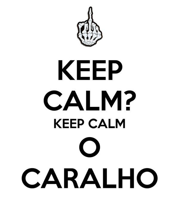 KEEP CALM? KEEP CALM O CARALHO