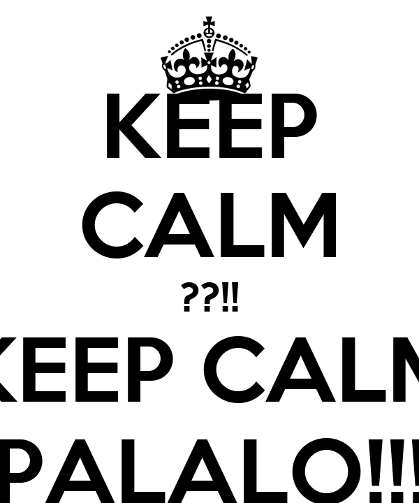 KEEP CALM ??!! KEEP CALM PALALO!!!