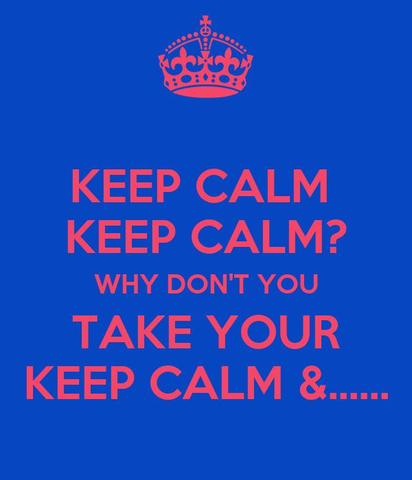 KEEP CALM  KEEP CALM? WHY DON'T YOU TAKE YOUR KEEP CALM &......