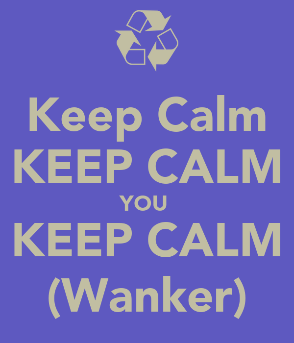 Keep Calm KEEP CALM YOU  KEEP CALM (Wanker)