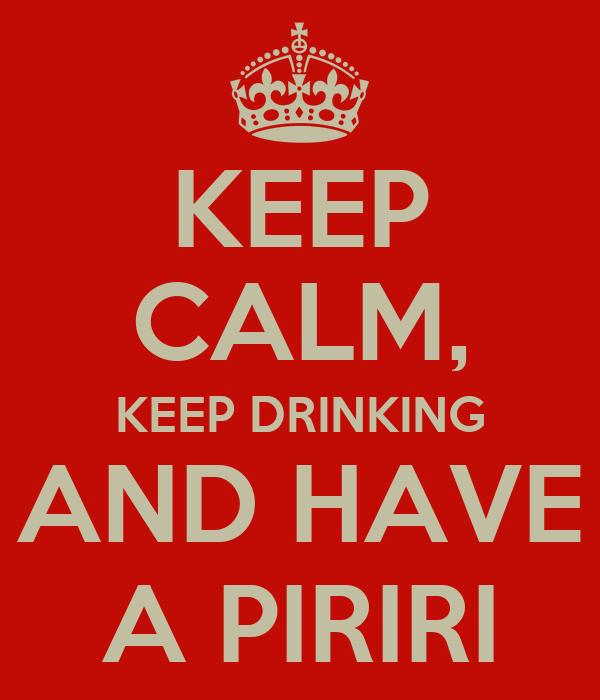 KEEP CALM, KEEP DRINKING AND HAVE A PIRIRI