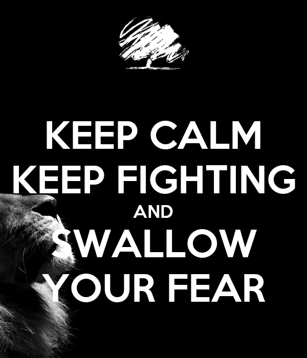 KEEP CALM KEEP FIGHTING AND SWALLOW YOUR FEAR