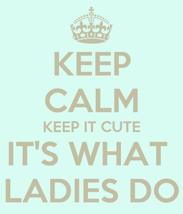 KEEP CALM KEEP IT CUTE IT'S WHAT  LADIES DO