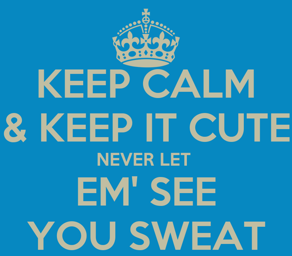 KEEP CALM & KEEP IT CUTE NEVER LET  EM' SEE YOU SWEAT