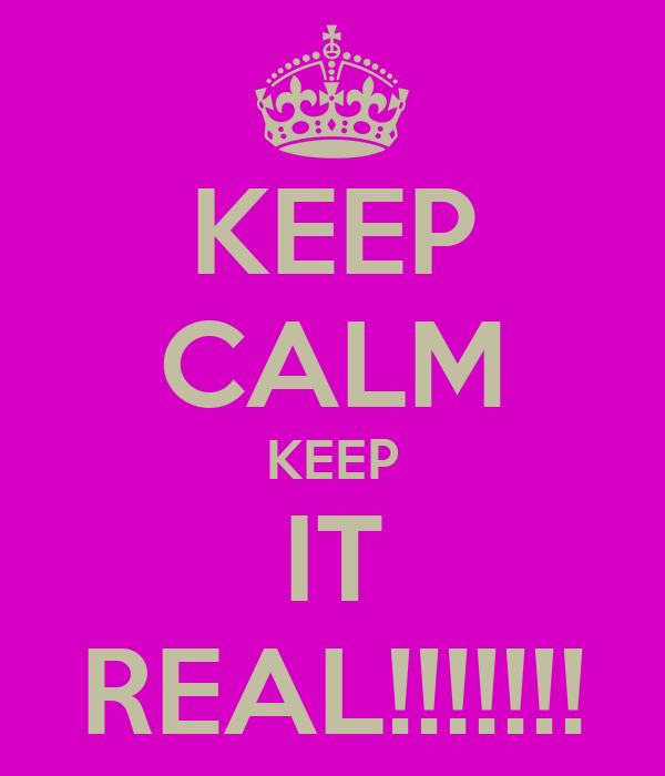 KEEP CALM KEEP IT REAL!!!!!!!