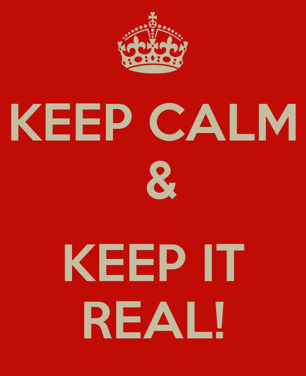 KEEP CALM  &   KEEP IT REAL!