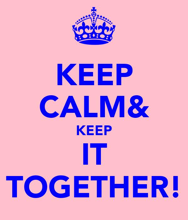 KEEP CALM& KEEP IT TOGETHER!