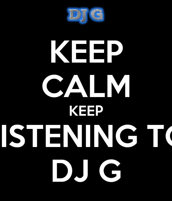 KEEP CALM KEEP LISTENING TO DJ G